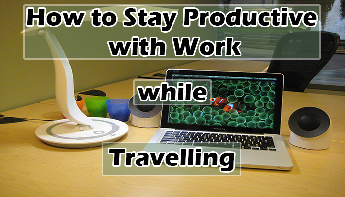 How to Stay Productive with Work while Travelling