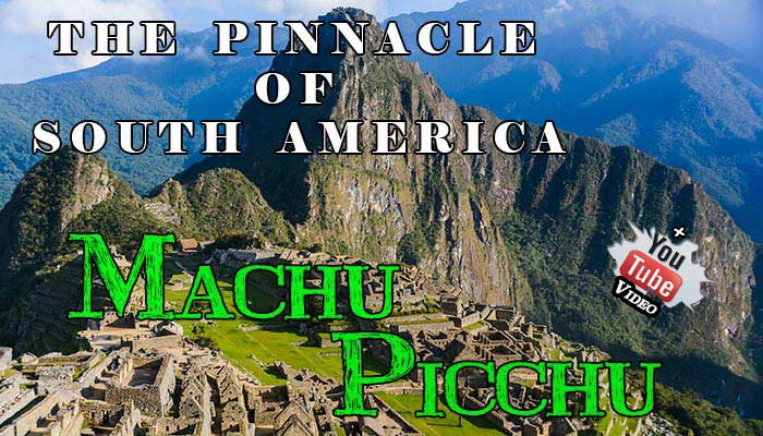 The Pinnacle of South America – Machu Picchu