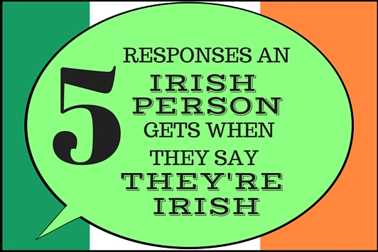 5 Responses an Irish Person gets when they say they're Irish